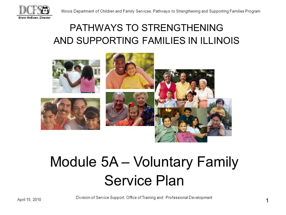 Illinois Department of Children and Family Services, Pathways to Strengthening and Supporting Families Program April 15, 2010 Division of Service Support, Office of Training and Professional Development 11 PATHWAYS TO STRENGTHENING AND SUPPORTING FAMILIES IN ILLINOIS Module 5A – Voluntary Family Service Plan
