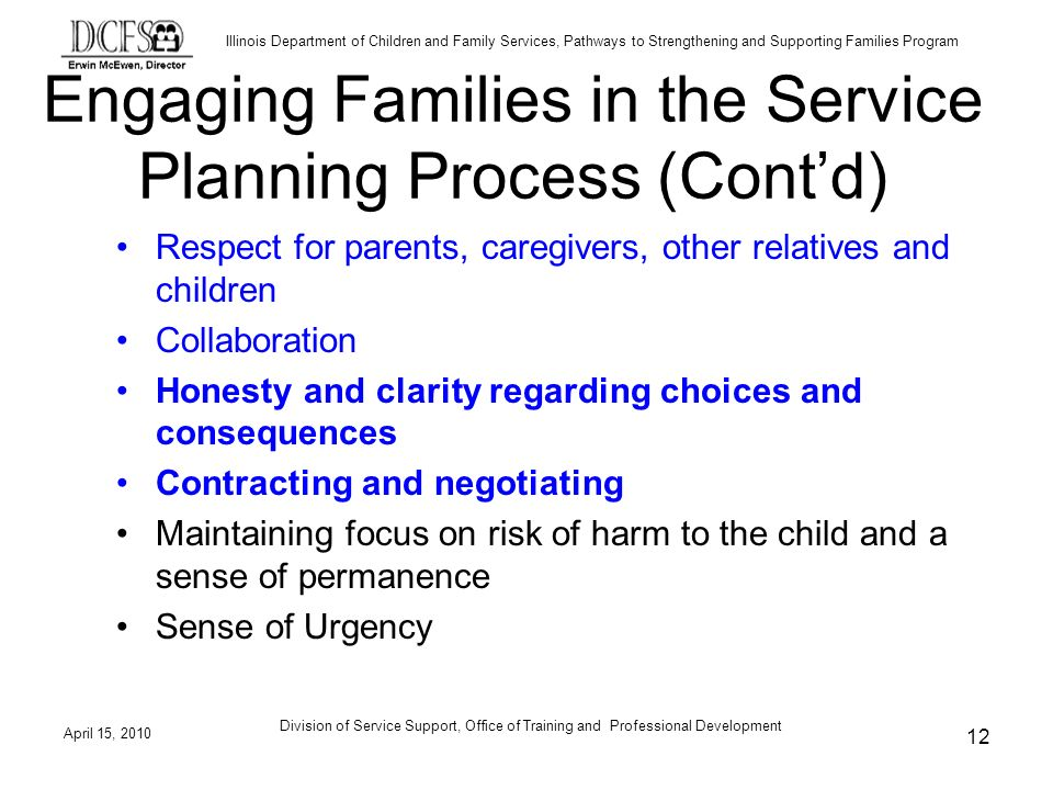 Illinois Department of Children and Family Services, Pathways to Strengthening and Supporting Families Program April 15, 2010 Division of Service Support, Office of Training and Professional Development 12 Engaging Families in the Service Planning Process (Contd) Respect for parents, caregivers, other relatives and children Collaboration Honesty and clarity regarding choices and consequences Contracting and negotiating Maintaining focus on risk of harm to the child and a sense of permanence Sense of Urgency