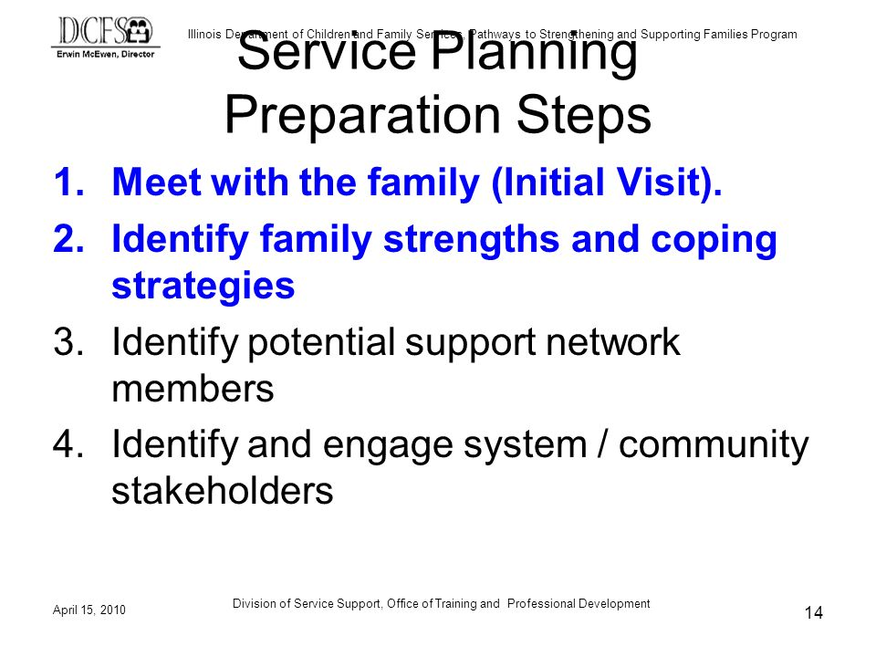 Illinois Department of Children and Family Services, Pathways to Strengthening and Supporting Families Program April 15, 2010 Division of Service Support, Office of Training and Professional Development 14 Service Planning Preparation Steps 1.Meet with the family (Initial Visit).