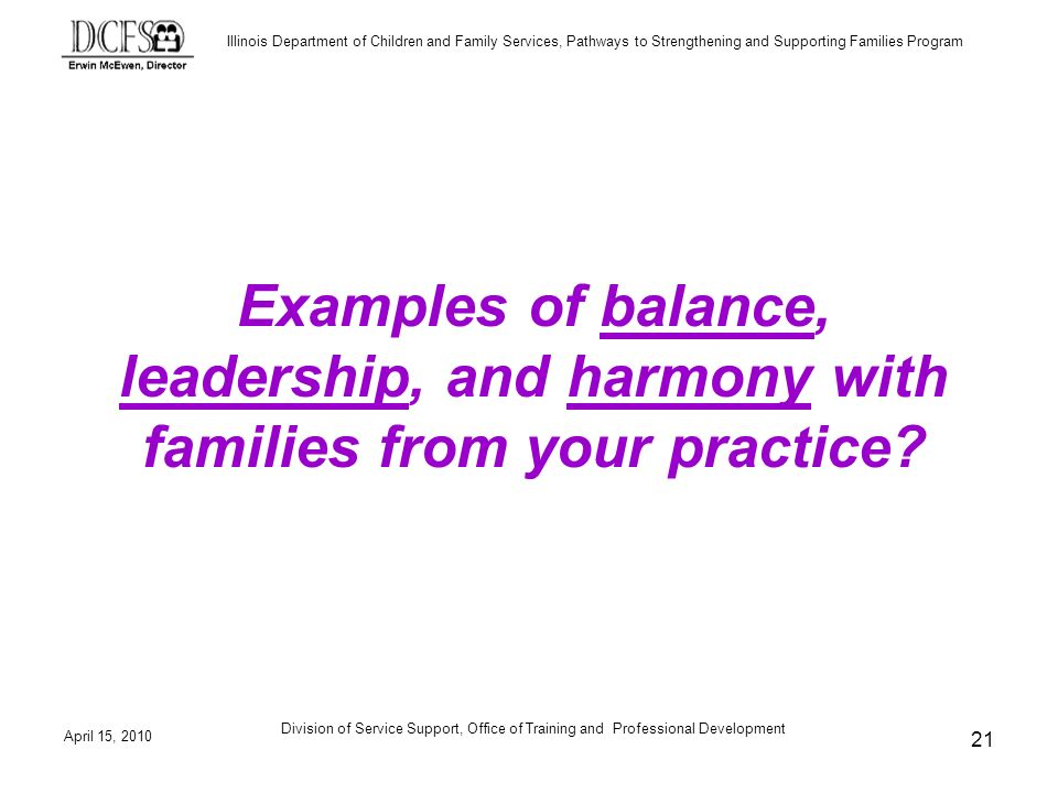 Illinois Department of Children and Family Services, Pathways to Strengthening and Supporting Families Program April 15, 2010 Division of Service Support, Office of Training and Professional Development 21 Examples of balance, leadership, and harmony with families from your practice