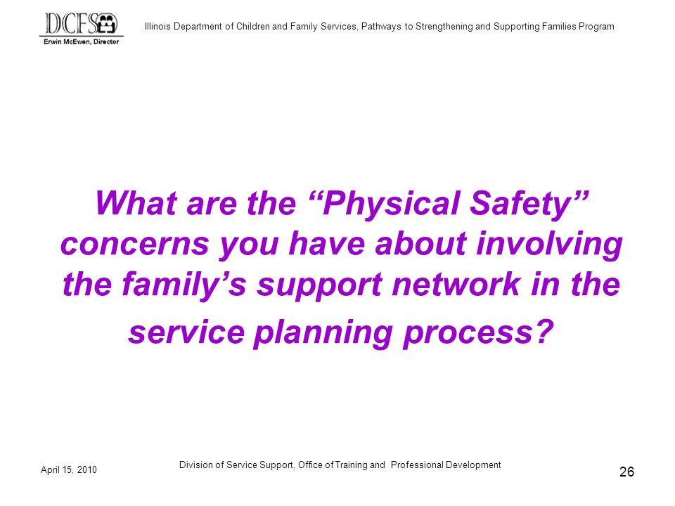 Illinois Department of Children and Family Services, Pathways to Strengthening and Supporting Families Program April 15, 2010 Division of Service Support, Office of Training and Professional Development 26 What are the Physical Safety concerns you have about involving the familys support network in the service planning process