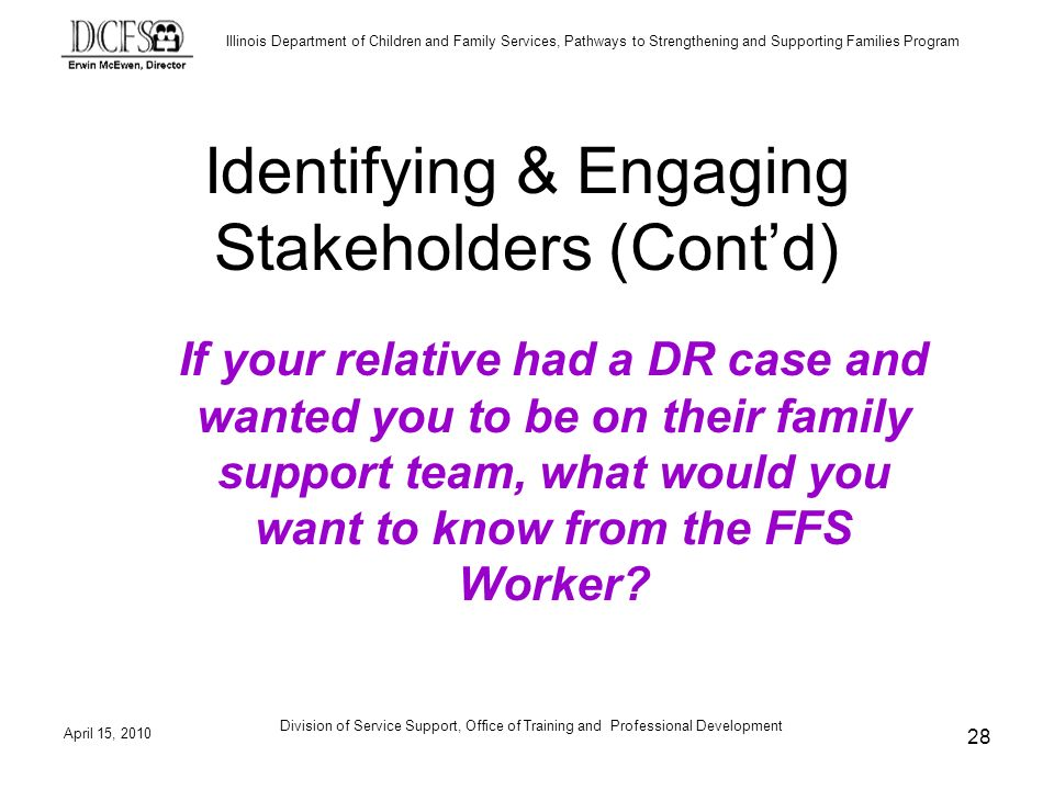 Illinois Department of Children and Family Services, Pathways to Strengthening and Supporting Families Program April 15, 2010 Division of Service Support, Office of Training and Professional Development 28 Identifying & Engaging Stakeholders (Contd) If your relative had a DR case and wanted you to be on their family support team, what would you want to know from the FFS Worker