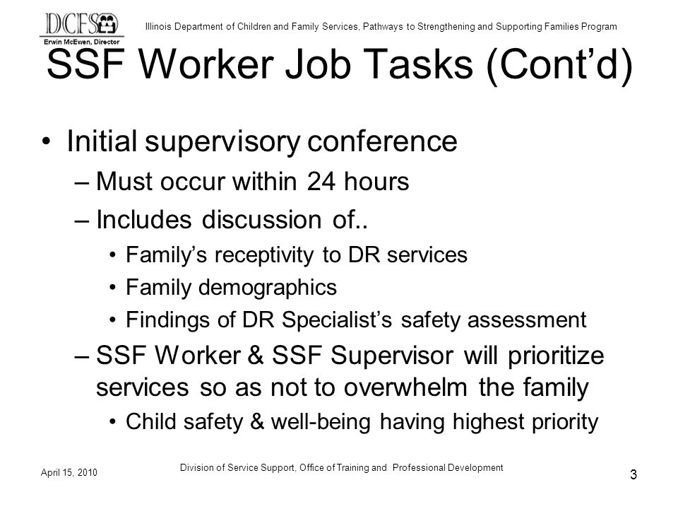 Illinois Department of Children and Family Services, Pathways to Strengthening and Supporting Families Program April 15, 2010 Division of Service Support, Office of Training and Professional Development 3 SSF Worker Job Tasks (Contd) Initial supervisory conference –Must occur within 24 hours –Includes discussion of..