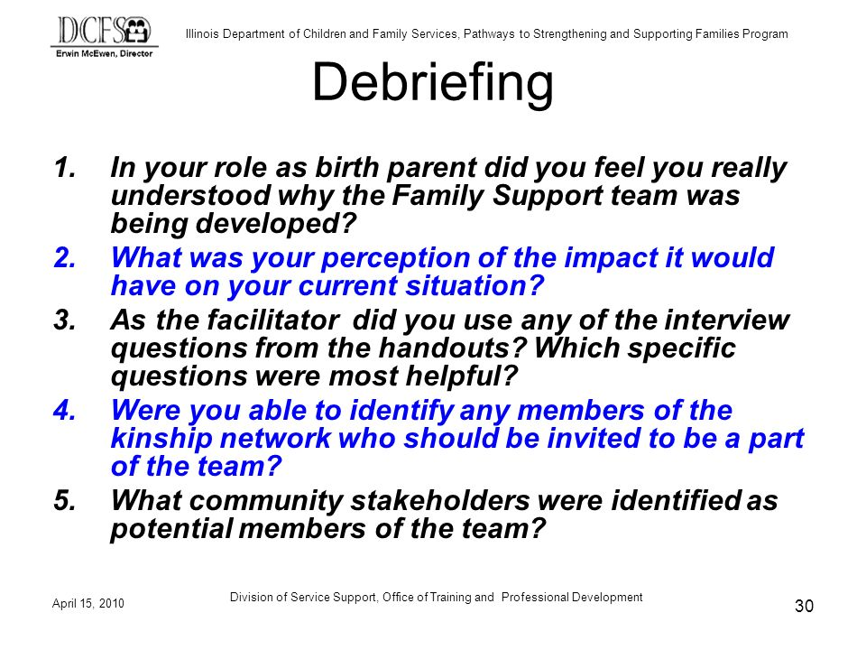 Illinois Department of Children and Family Services, Pathways to Strengthening and Supporting Families Program April 15, 2010 Division of Service Support, Office of Training and Professional Development 30 Debriefing 1.In your role as birth parent did you feel you really understood why the Family Support team was being developed.