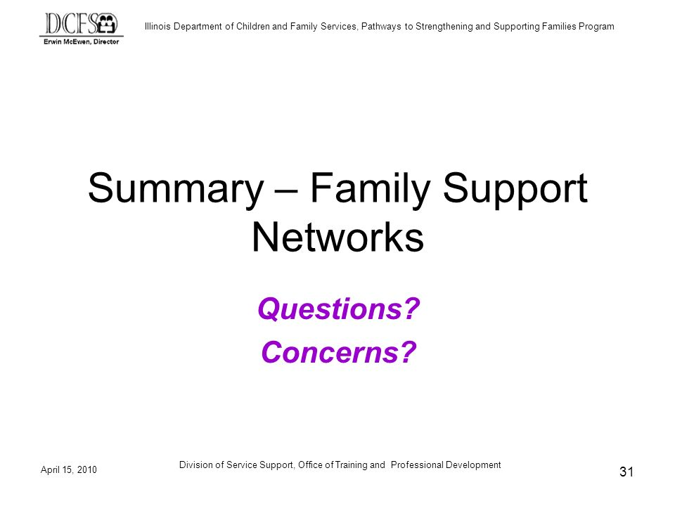 Illinois Department of Children and Family Services, Pathways to Strengthening and Supporting Families Program April 15, 2010 Division of Service Support, Office of Training and Professional Development 31 Summary – Family Support Networks Questions.