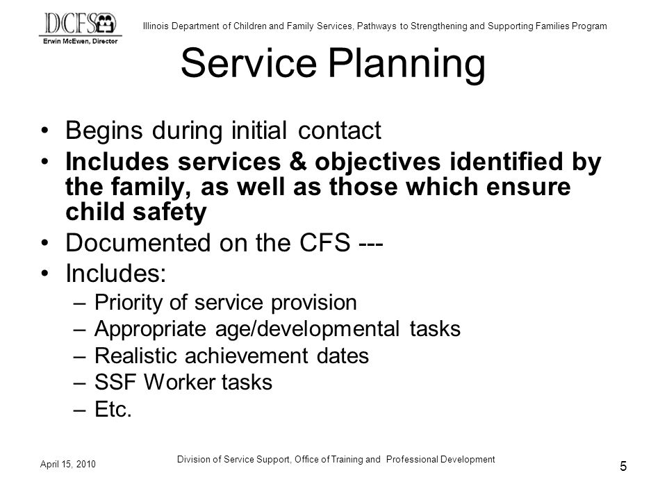 Illinois Department of Children and Family Services, Pathways to Strengthening and Supporting Families Program April 15, 2010 Division of Service Support, Office of Training and Professional Development 5 Service Planning Begins during initial contact Includes services & objectives identified by the family, as well as those which ensure child safety Documented on the CFS --- Includes: –Priority of service provision –Appropriate age/developmental tasks –Realistic achievement dates –SSF Worker tasks –Etc.