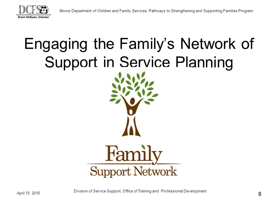 Illinois Department of Children and Family Services, Pathways to Strengthening and Supporting Families Program April 15, 2010 Division of Service Support, Office of Training and Professional Development 8 Engaging the Familys Network of Support in Service Planning