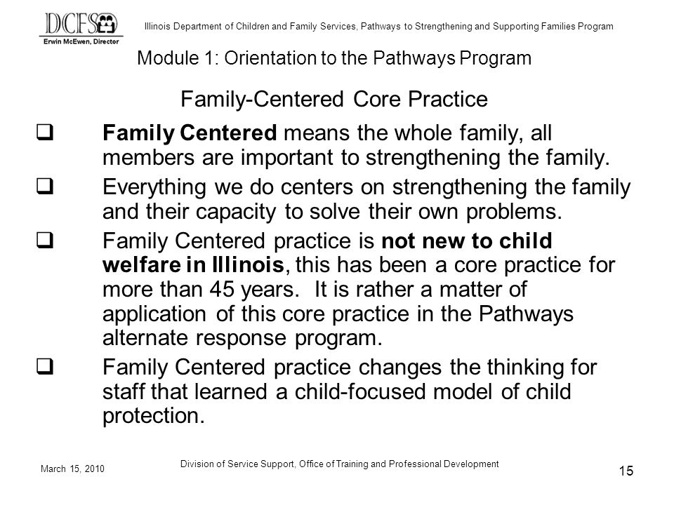Illinois Department of Children and Family Services, Pathways to Strengthening and Supporting Families Program March 15, 2010 Division of Service Support, Office of Training and Professional Development 15 Family Centered means the whole family, all members are important to strengthening the family.