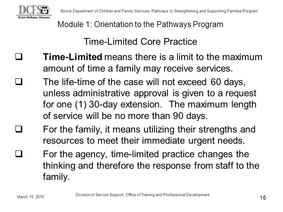 Illinois Department of Children and Family Services, Pathways to Strengthening and Supporting Families Program March 15, 2010 Division of Service Support, Office of Training and Professional Development 16 Time-Limited means there is a limit to the maximum amount of time a family may receive services.