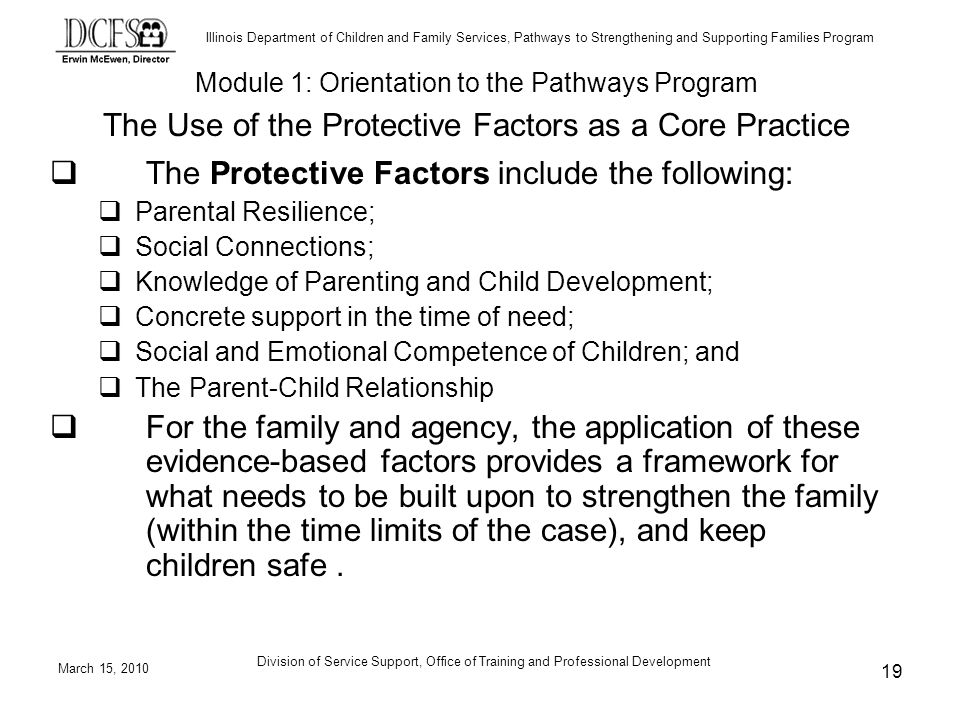 Illinois Department of Children and Family Services, Pathways to Strengthening and Supporting Families Program March 15, 2010 Division of Service Support, Office of Training and Professional Development 19 The Protective Factors include the following: Parental Resilience; Social Connections; Knowledge of Parenting and Child Development; Concrete support in the time of need; Social and Emotional Competence of Children; and The Parent-Child Relationship For the family and agency, the application of these evidence-based factors provides a framework for what needs to be built upon to strengthen the family (within the time limits of the case), and keep children safe.