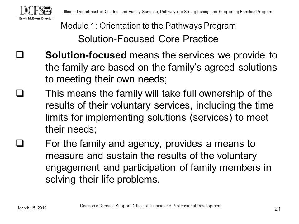 Illinois Department of Children and Family Services, Pathways to Strengthening and Supporting Families Program March 15, 2010 Division of Service Support, Office of Training and Professional Development 21 Solution-focused means the services we provide to the family are based on the familys agreed solutions to meeting their own needs; This means the family will take full ownership of the results of their voluntary services, including the time limits for implementing solutions (services) to meet their needs; For the family and agency, provides a means to measure and sustain the results of the voluntary engagement and participation of family members in solving their life problems.