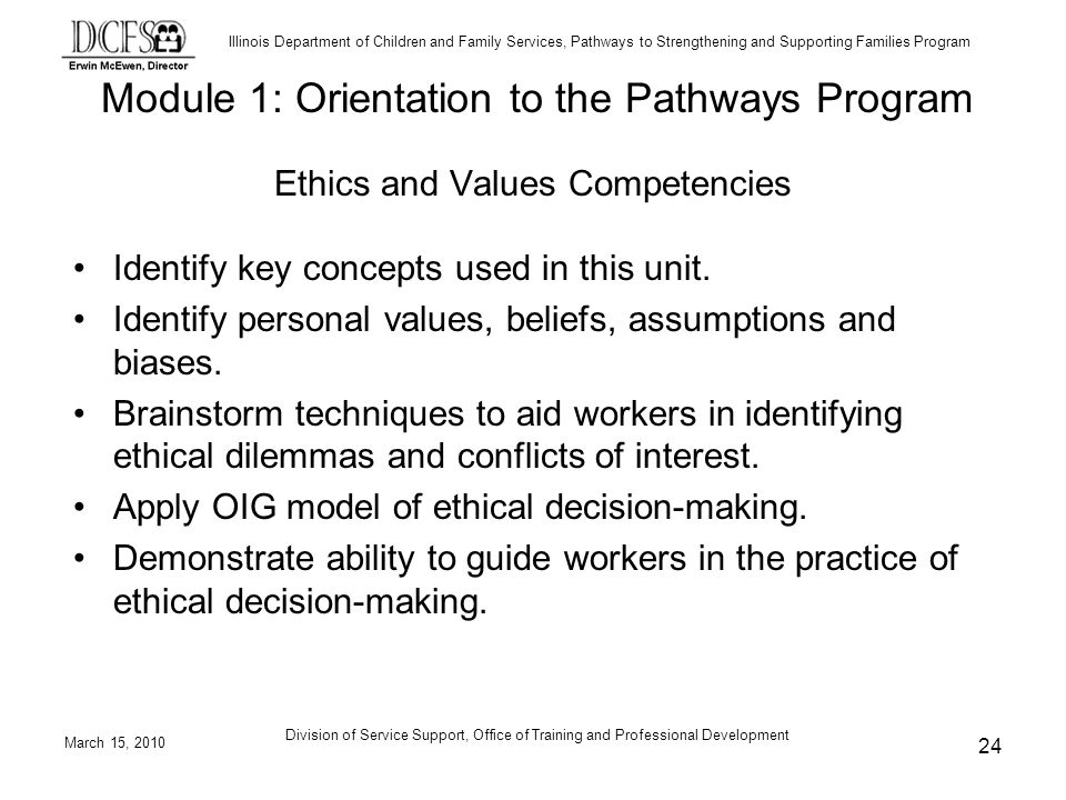 Illinois Department of Children and Family Services, Pathways to Strengthening and Supporting Families Program March 15, 2010 Division of Service Support, Office of Training and Professional Development 24 Ethics and Values Competencies Identify key concepts used in this unit.