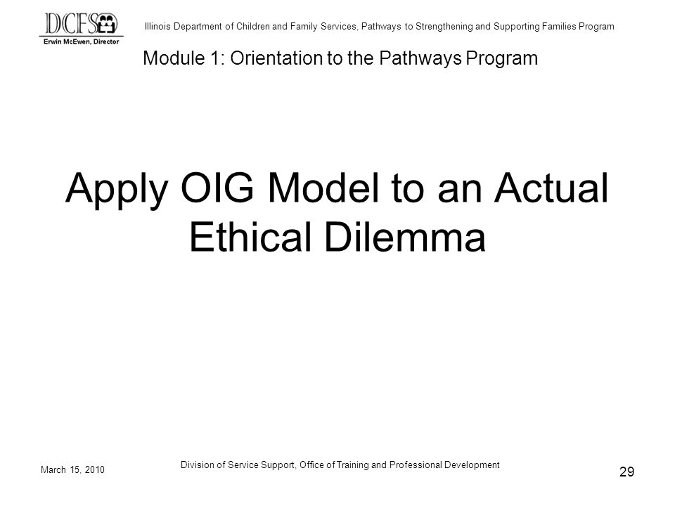 Illinois Department of Children and Family Services, Pathways to Strengthening and Supporting Families Program March 15, 2010 Division of Service Support, Office of Training and Professional Development 29 Apply OIG Model to an Actual Ethical Dilemma Module 1: Orientation to the Pathways Program
