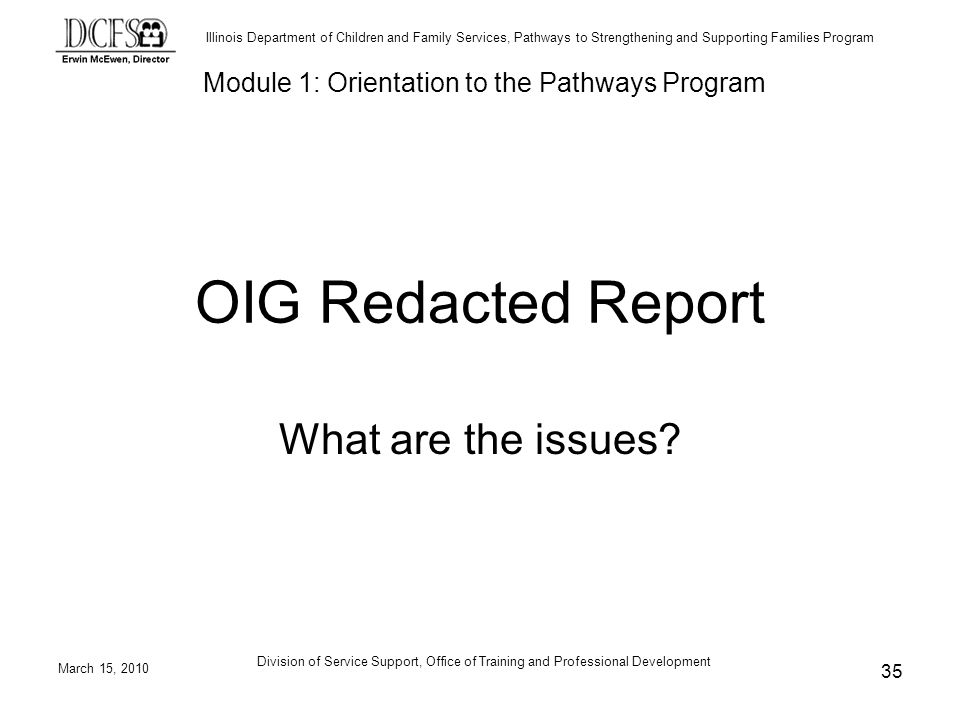 Illinois Department of Children and Family Services, Pathways to Strengthening and Supporting Families Program March 15, 2010 Division of Service Support, Office of Training and Professional Development 35 OIG Redacted Report What are the issues.
