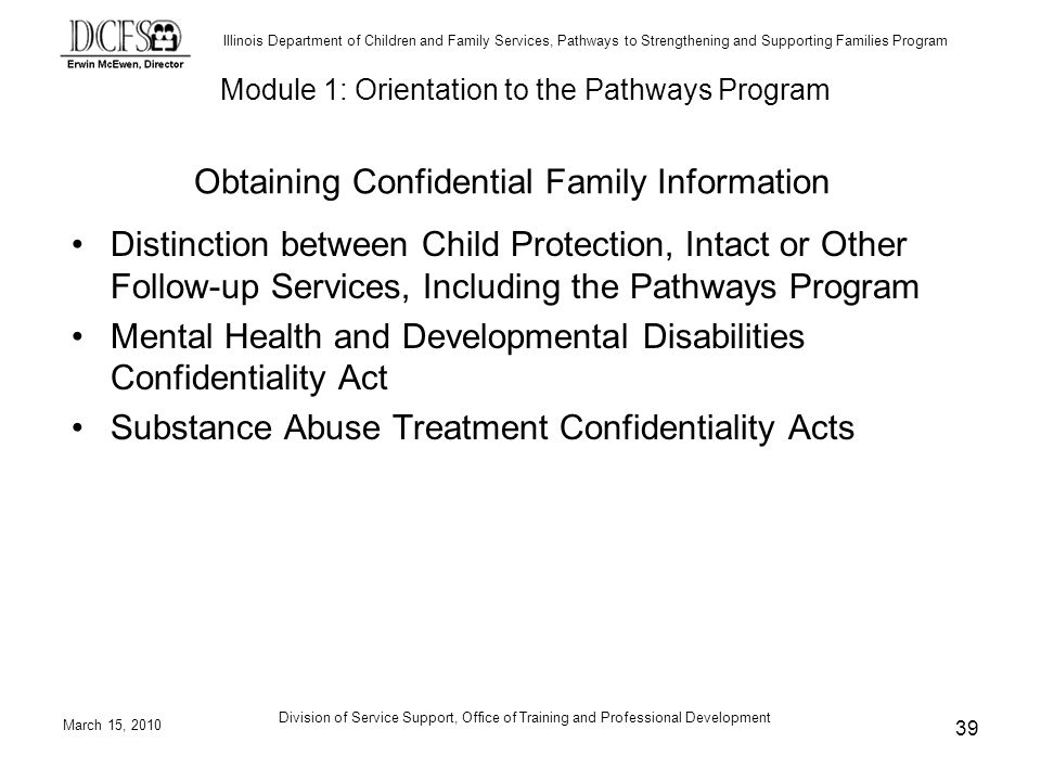 Illinois Department of Children and Family Services, Pathways to Strengthening and Supporting Families Program March 15, 2010 Division of Service Support, Office of Training and Professional Development 39 Obtaining Confidential Family Information Distinction between Child Protection, Intact or Other Follow-up Services, Including the Pathways Program Mental Health and Developmental Disabilities Confidentiality Act Substance Abuse Treatment Confidentiality Acts Module 1: Orientation to the Pathways Program