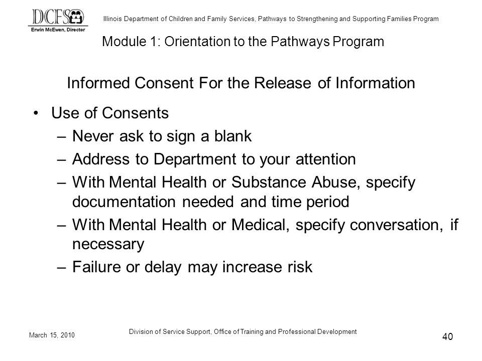 Illinois Department of Children and Family Services, Pathways to Strengthening and Supporting Families Program March 15, 2010 Division of Service Support, Office of Training and Professional Development 40 Informed Consent For the Release of Information Use of Consents –Never ask to sign a blank –Address to Department to your attention –With Mental Health or Substance Abuse, specify documentation needed and time period –With Mental Health or Medical, specify conversation, if necessary –Failure or delay may increase risk Module 1: Orientation to the Pathways Program