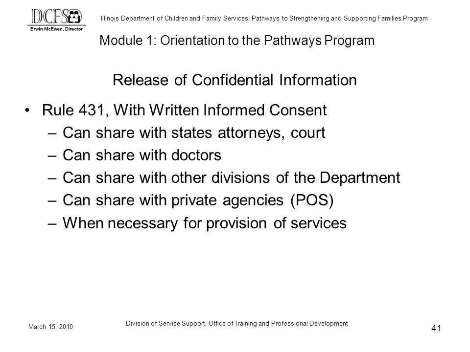 Illinois Department of Children and Family Services, Pathways to Strengthening and Supporting Families Program March 15, 2010 Division of Service Support, Office of Training and Professional Development 41 Release of Confidential Information Rule 431, With Written Informed Consent –Can share with states attorneys, court –Can share with doctors –Can share with other divisions of the Department –Can share with private agencies (POS) –When necessary for provision of services Module 1: Orientation to the Pathways Program