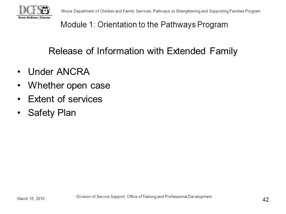 Illinois Department of Children and Family Services, Pathways to Strengthening and Supporting Families Program March 15, 2010 Division of Service Support, Office of Training and Professional Development 42 Release of Information with Extended Family Under ANCRA Whether open case Extent of services Safety Plan Module 1: Orientation to the Pathways Program