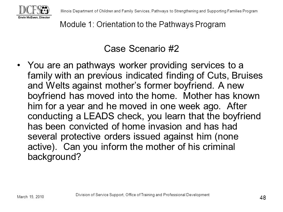 Illinois Department of Children and Family Services, Pathways to Strengthening and Supporting Families Program March 15, 2010 Division of Service Support, Office of Training and Professional Development 48 Case Scenario #2 You are an pathways worker providing services to a family with an previous indicated finding of Cuts, Bruises and Welts against mothers former boyfriend.