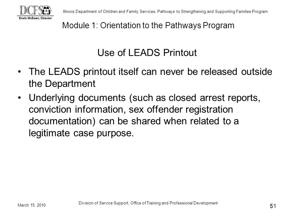 Illinois Department of Children and Family Services, Pathways to Strengthening and Supporting Families Program March 15, 2010 Division of Service Support, Office of Training and Professional Development 51 Use of LEADS Printout The LEADS printout itself can never be released outside the Department Underlying documents (such as closed arrest reports, conviction information, sex offender registration documentation) can be shared when related to a legitimate case purpose.