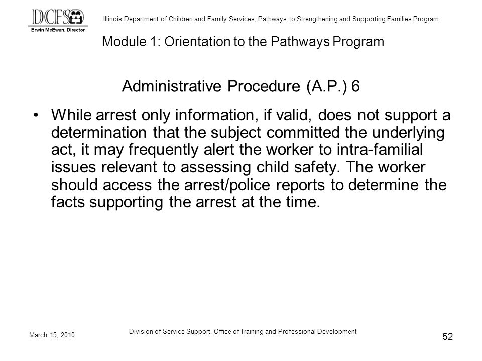 Illinois Department of Children and Family Services, Pathways to Strengthening and Supporting Families Program March 15, 2010 Division of Service Support, Office of Training and Professional Development 52 While arrest only information, if valid, does not support a determination that the subject committed the underlying act, it may frequently alert the worker to intra-familial issues relevant to assessing child safety.