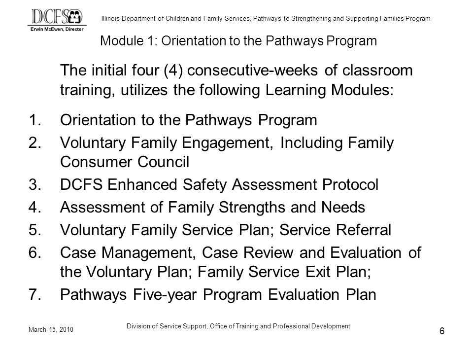 Illinois Department of Children and Family Services, Pathways to Strengthening and Supporting Families Program March 15, 2010 Division of Service Support, Office of Training and Professional Development 6 The initial four (4) consecutive-weeks of classroom training, utilizes the following Learning Modules: 1.Orientation to the Pathways Program 2.Voluntary Family Engagement, Including Family Consumer Council 3.DCFS Enhanced Safety Assessment Protocol 4.Assessment of Family Strengths and Needs 5.Voluntary Family Service Plan; Service Referral 6.Case Management, Case Review and Evaluation of the Voluntary Plan; Family Service Exit Plan; 7.Pathways Five-year Program Evaluation Plan Module 1: Orientation to the Pathways Program