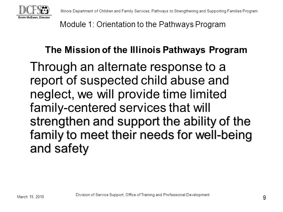 Illinois Department of Children and Family Services, Pathways to Strengthening and Supporting Families Program March 15, 2010 Division of Service Support, Office of Training and Professional Development 9 The Mission of the Illinois Pathways Program strengthen and support the ability of the family to meet their needs for well-being and safety Through an alternate response to a report of suspected child abuse and neglect, we will provide time limited family-centered services that will strengthen and support the ability of the family to meet their needs for well-being and safety Module 1: Orientation to the Pathways Program
