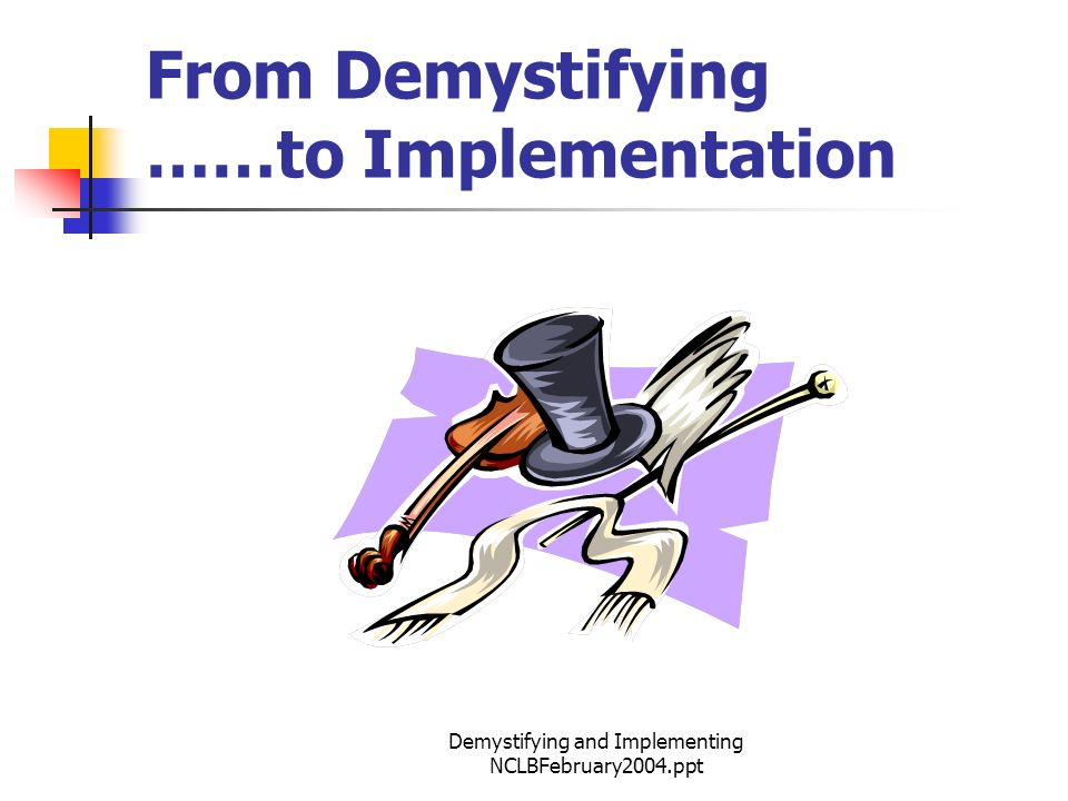 Demystifying and Implementing NCLBFebruary2004.ppt From Demystifying ……to Implementation