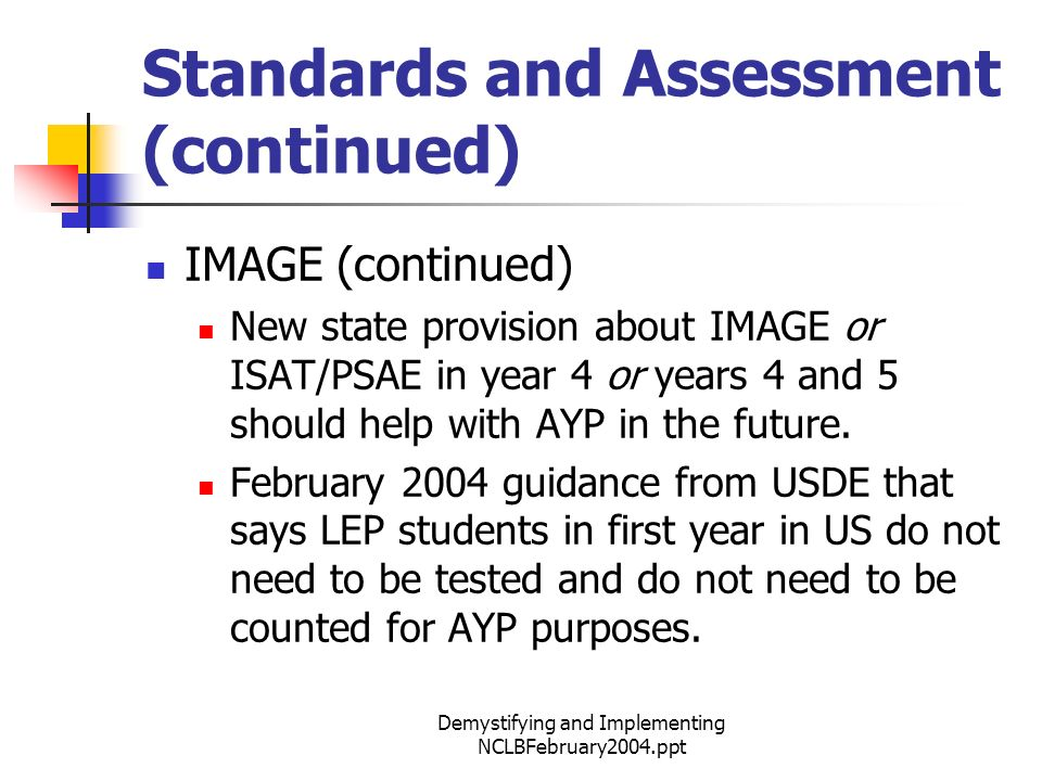 Demystifying and Implementing NCLBFebruary2004.ppt Standards and Assessment (continued) IMAGE (continued) New state provision about IMAGE or ISAT/PSAE in year 4 or years 4 and 5 should help with AYP in the future.