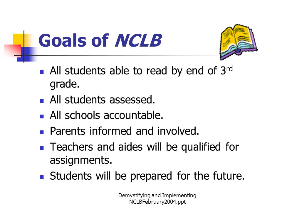 Demystifying and Implementing NCLBFebruary2004.ppt Goals of NCLB All students able to read by end of 3 rd grade.