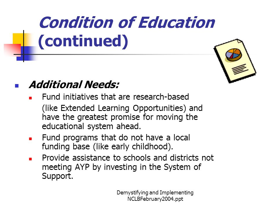 Demystifying and Implementing NCLBFebruary2004.ppt Condition of Education (continued) Additional Needs: Fund initiatives that are research-based (like Extended Learning Opportunities) and have the greatest promise for moving the educational system ahead.
