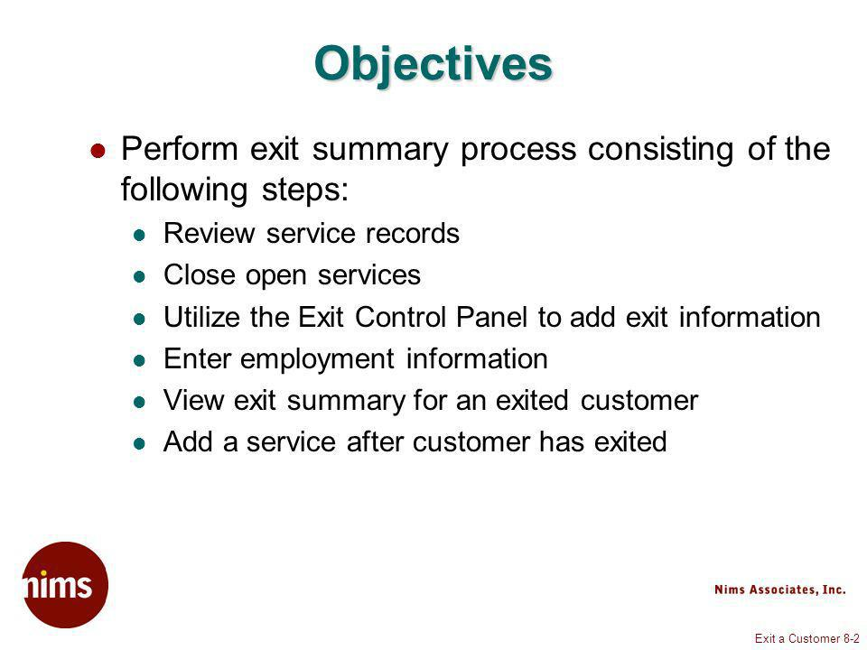 Exit a Customer 8-2 Objectives Perform exit summary process consisting of the following steps: Review service records Close open services Utilize the Exit Control Panel to add exit information Enter employment information View exit summary for an exited customer Add a service after customer has exited