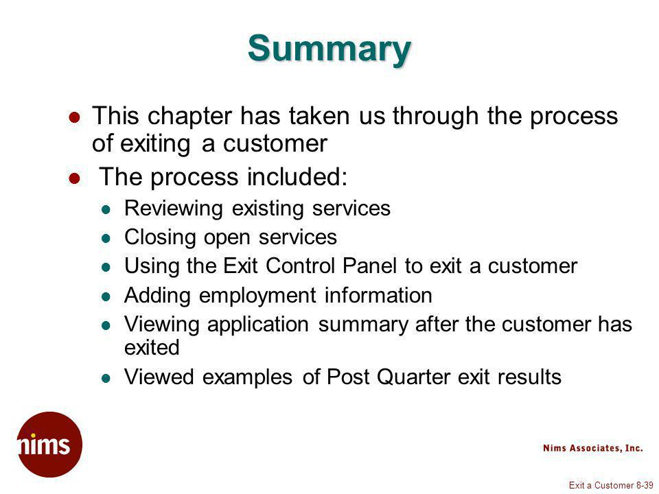 Exit a Customer 8-39 Summary This chapter has taken us through the process of exiting a customer The process included: Reviewing existing services Closing open services Using the Exit Control Panel to exit a customer Adding employment information Viewing application summary after the customer has exited Viewed examples of Post Quarter exit results