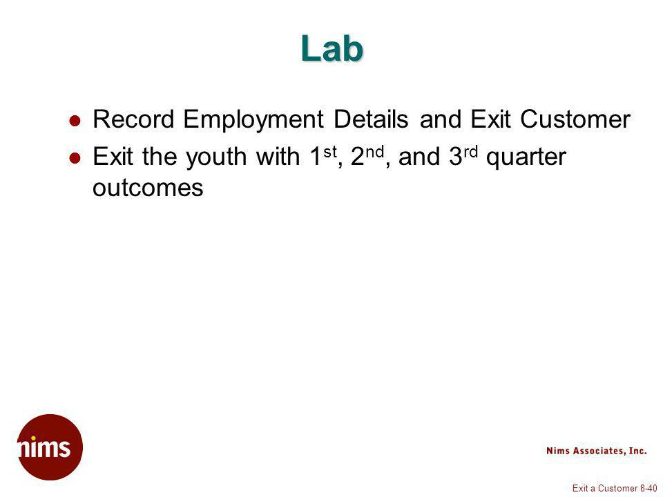 Exit a Customer 8-40 Lab Record Employment Details and Exit Customer Exit the youth with 1 st, 2 nd, and 3 rd quarter outcomes