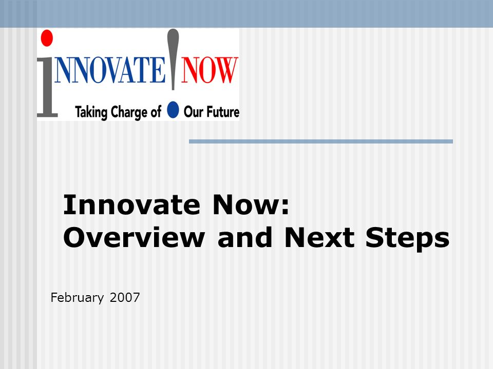Innovate Now: Overview and Next Steps February 2007