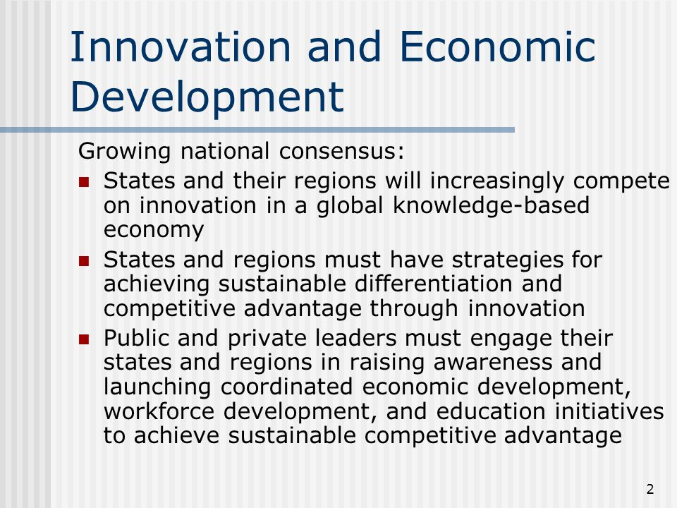 2 Innovation and Economic Development Growing national consensus: States and their regions will increasingly compete on innovation in a global knowledge-based economy States and regions must have strategies for achieving sustainable differentiation and competitive advantage through innovation Public and private leaders must engage their states and regions in raising awareness and launching coordinated economic development, workforce development, and education initiatives to achieve sustainable competitive advantage