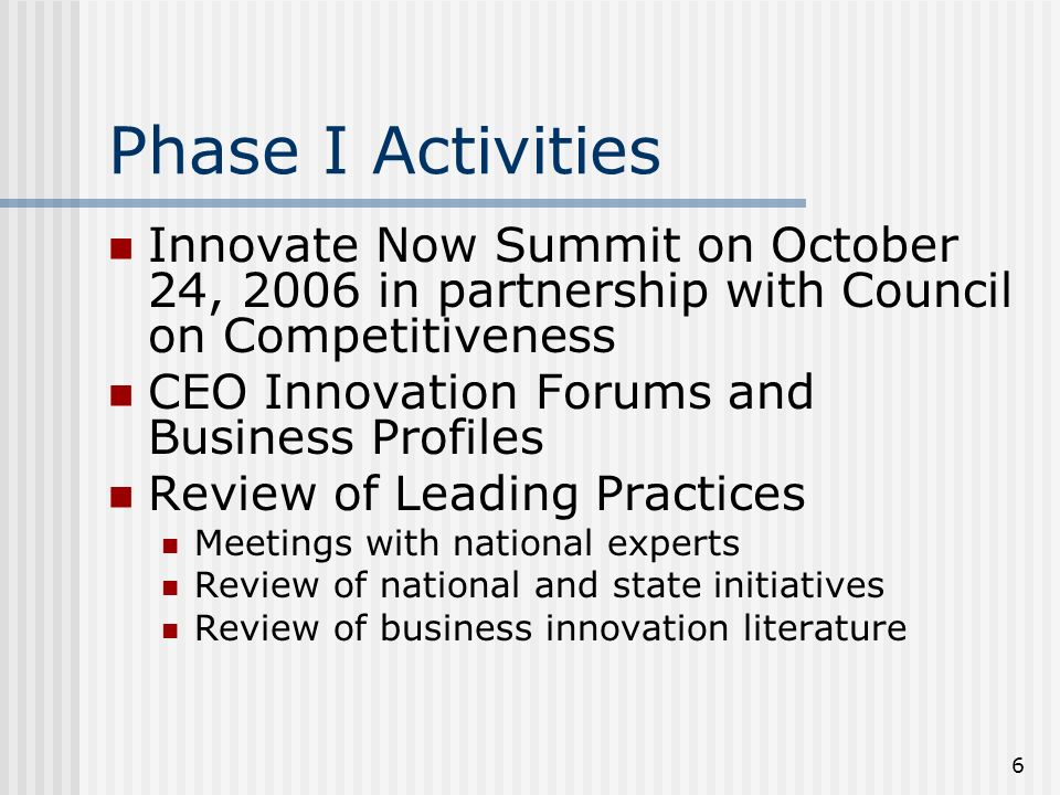 6 Phase I Activities Innovate Now Summit on October 24, 2006 in partnership with Council on Competitiveness CEO Innovation Forums and Business Profiles Review of Leading Practices Meetings with national experts Review of national and state initiatives Review of business innovation literature