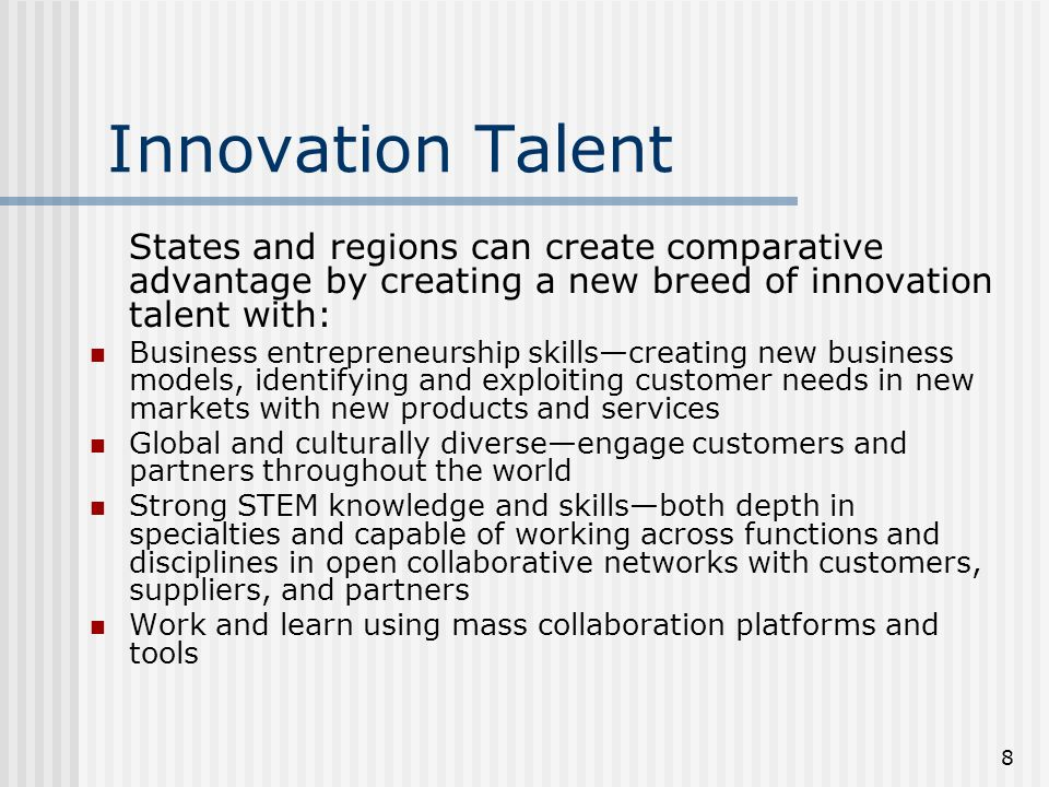 8 Innovation Talent States and regions can create comparative advantage by creating a new breed of innovation talent with: Business entrepreneurship skillscreating new business models, identifying and exploiting customer needs in new markets with new products and services Global and culturally diverseengage customers and partners throughout the world Strong STEM knowledge and skillsboth depth in specialties and capable of working across functions and disciplines in open collaborative networks with customers, suppliers, and partners Work and learn using mass collaboration platforms and tools