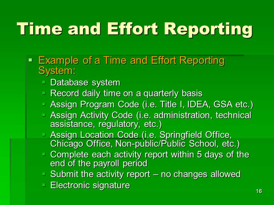 16 Time and Effort Reporting Example of a Time and Effort Reporting System: Example of a Time and Effort Reporting System: Database system Database system Record daily time on a quarterly basis Record daily time on a quarterly basis Assign Program Code (i.e.
