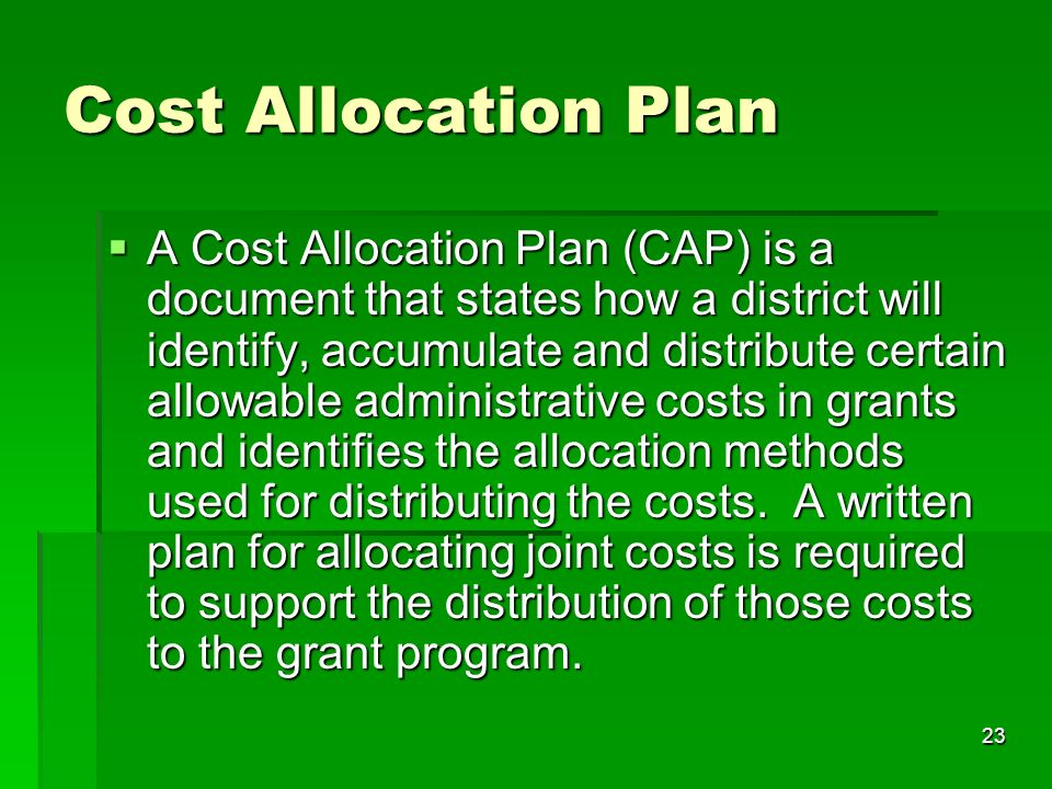 23 Cost Allocation Plan A Cost Allocation Plan (CAP) is a document that states how a district will identify, accumulate and distribute certain allowable administrative costs in grants and identifies the allocation methods used for distributing the costs.