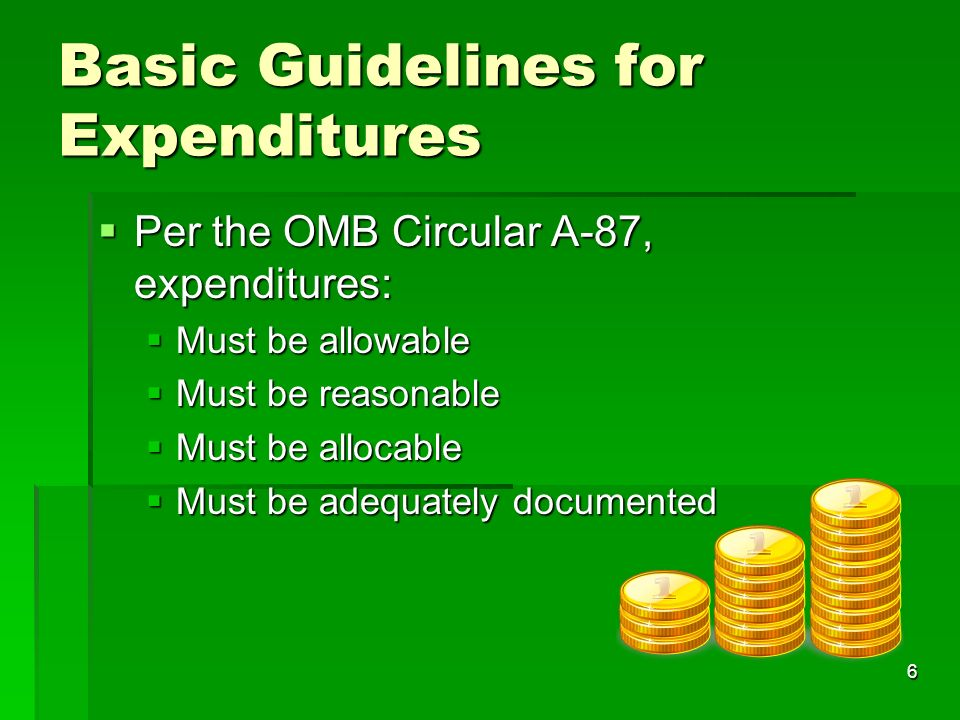 6 Basic Guidelines for Expenditures Per the OMB Circular A-87, expenditures: Per the OMB Circular A-87, expenditures: Must be allowable Must be allowable Must be reasonable Must be reasonable Must be allocable Must be allocable Must be adequately documented Must be adequately documented