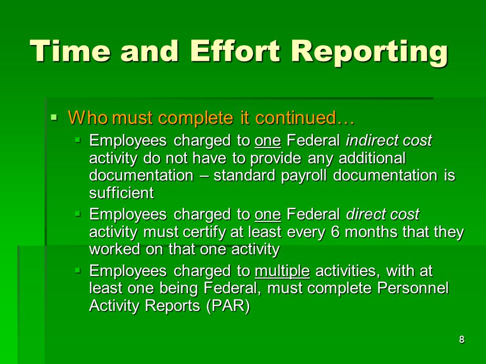 8 Time and Effort Reporting Who must complete it continued… Who must complete it continued… Employees charged to one Federal indirect cost activity do not have to provide any additional documentation – standard payroll documentation is sufficient Employees charged to one Federal indirect cost activity do not have to provide any additional documentation – standard payroll documentation is sufficient Employees charged to one Federal direct cost activity must certify at least every 6 months that they worked on that one activity Employees charged to one Federal direct cost activity must certify at least every 6 months that they worked on that one activity Employees charged to multiple activities, with at least one being Federal, must complete Personnel Activity Reports (PAR) Employees charged to multiple activities, with at least one being Federal, must complete Personnel Activity Reports (PAR)