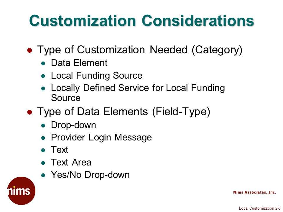 Local Customization 2-3 Customization Considerations Type of Customization Needed (Category) Data Element Local Funding Source Locally Defined Service for Local Funding Source Type of Data Elements (Field-Type) Drop-down Provider Login Message Text Text Area Yes/No Drop-down