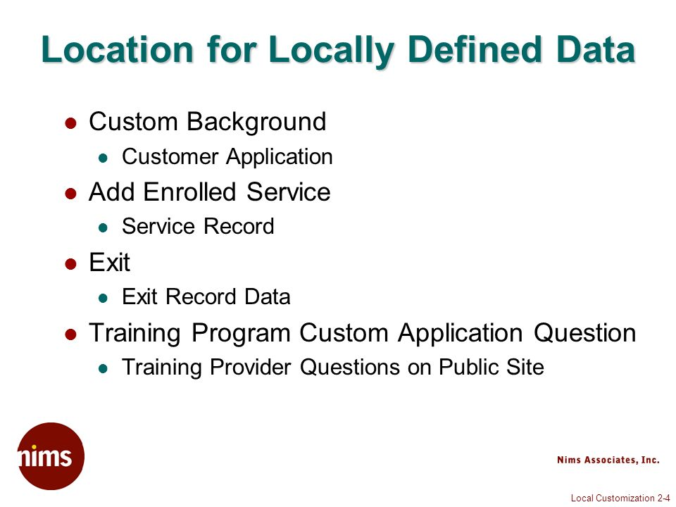 Local Customization 2-4 Location for Locally Defined Data Custom Background Customer Application Add Enrolled Service Service Record Exit Exit Record Data Training Program Custom Application Question Training Provider Questions on Public Site