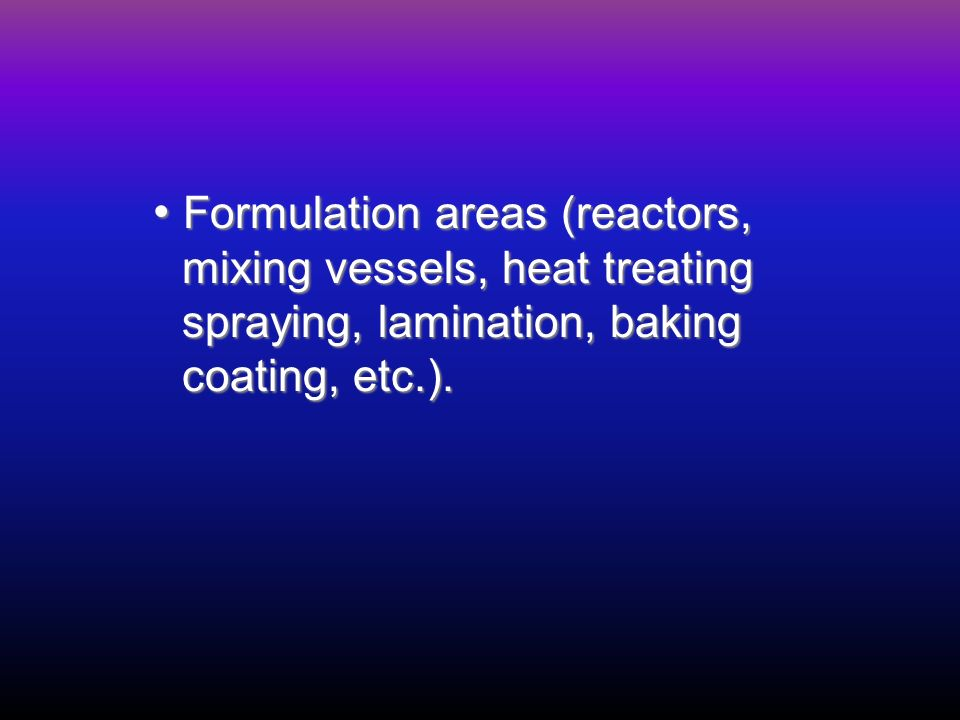 Formulation areas (reactors, Formulation areas (reactors, mixing vessels, heat treating mixing vessels, heat treating spraying, lamination, baking spraying, lamination, baking coating, etc.).