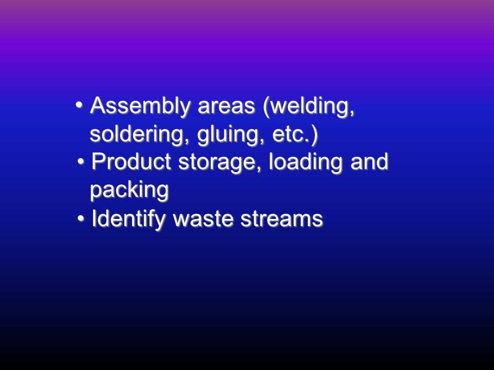 Assembly areas (welding, Assembly areas (welding, soldering, gluing, etc.) soldering, gluing, etc.) Product storage, loading and Product storage, loading and packing packing Identify waste streams Identify waste streams