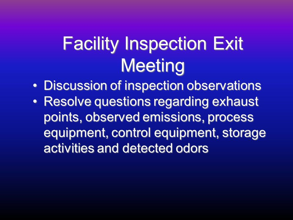 Facility Inspection Exit Meeting Discussion of inspection observationsDiscussion of inspection observations Resolve questions regarding exhaust points, observed emissions, process equipment, control equipment, storage activities and detected odorsResolve questions regarding exhaust points, observed emissions, process equipment, control equipment, storage activities and detected odors