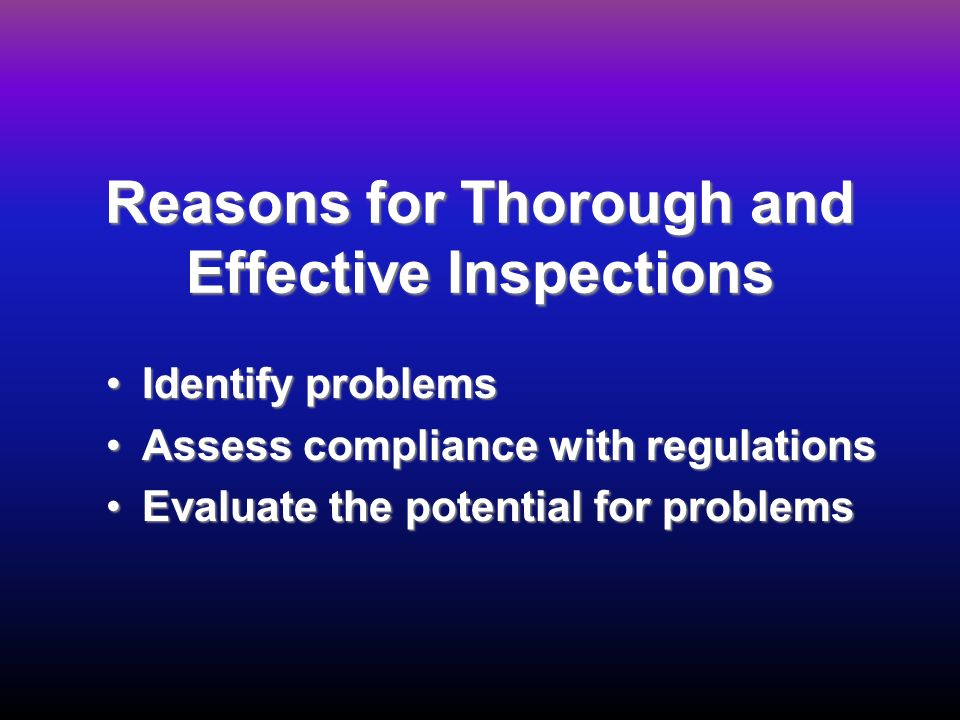 Reasons for Thorough and Effective Inspections Identify problemsIdentify problems Assess compliance with regulationsAssess compliance with regulations Evaluate the potential for problemsEvaluate the potential for problems