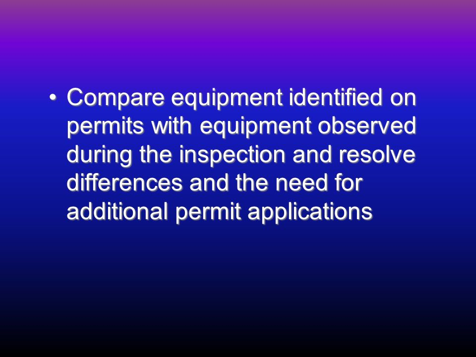 Compare equipment identified on permits with equipment observed during the inspection and resolve differences and the need for additional permit applicationsCompare equipment identified on permits with equipment observed during the inspection and resolve differences and the need for additional permit applications