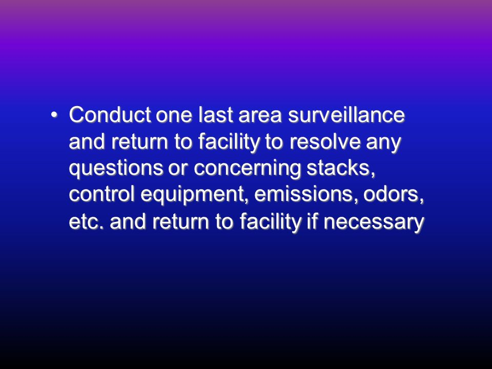 Conduct one last area surveillance and return to facility to resolve any questions or concerning stacks, control equipment, emissions, odors, etc.